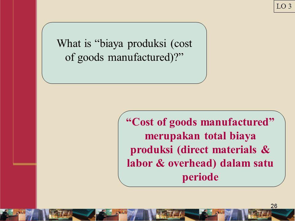 26 What is biaya produksi (cost of goods manufactured)? Cost of goods manufactured merupakan total biaya produksi (direct materials & labor & overhead) dalam satu periode LO 3
