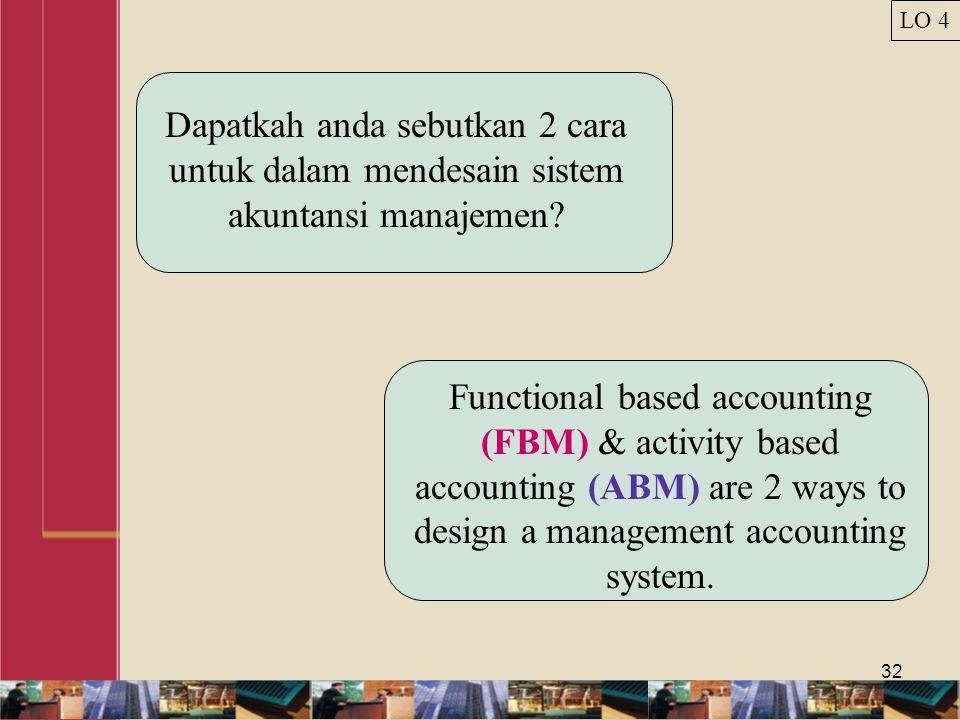 32 Dapatkah anda sebutkan 2 cara untuk dalam mendesain sistem akuntansi manajemen? Functional based accounting (FBM) & activity based accounting (ABM)