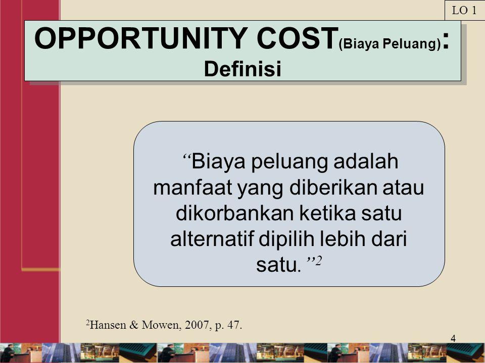 4 OPPORTUNITY COST (Biaya Peluang) : Definisi Biaya peluang adalah manfaat yang diberikan atau dikorbankan ketika satu alternatif dipilih lebih dari satu. 2 2 Hansen & Mowen, 2007, p.