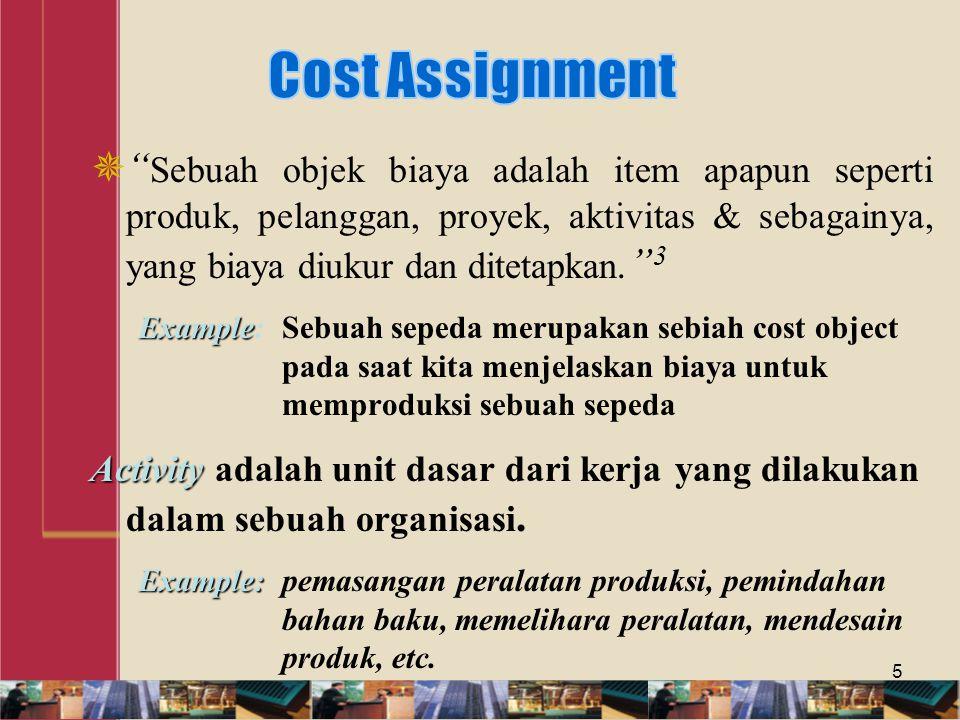  Sebuah objek biaya adalah item apapun seperti produk, pelanggan, proyek, aktivitas & sebagainya, yang biaya diukur dan ditetapkan. 3 Example Example:Sebuah sepeda merupakan sebiah cost object pada saat kita menjelaskan biaya untuk memproduksi sebuah sepeda Activity Activity adalah unit dasar dari kerja yang dilakukan dalam sebuah organisasi.