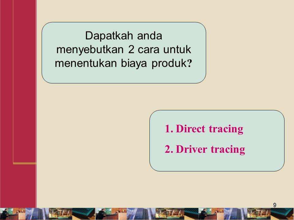 9 Dapatkah anda menyebutkan 2 cara untuk menentukan biaya produk ? 1.Direct tracing 2.Driver tracing