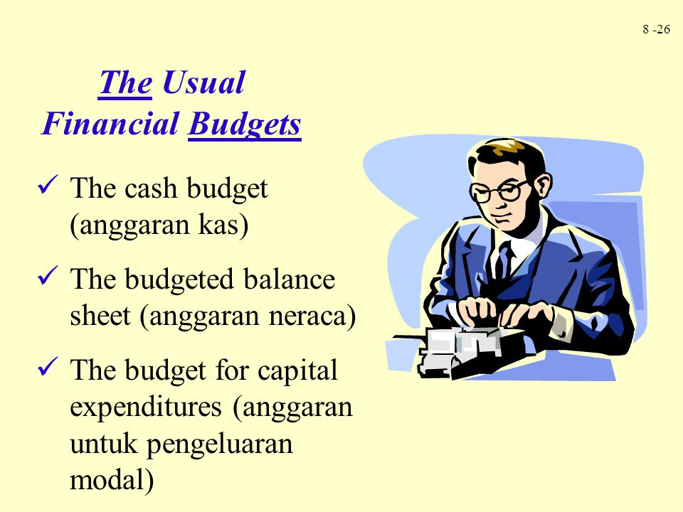 8 -26 The cash budget (anggaran kas) The budgeted balance sheet (anggaran neraca) The budget for capital expenditures (anggaran untuk pengeluaran moda