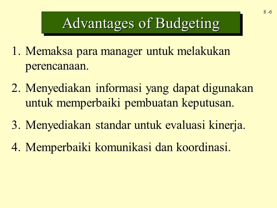 8 -6 Advantages of Budgeting 1.Memaksa para manager untuk melakukan perencanaan. 2.Menyediakan informasi yang dapat digunakan untuk memperbaiki pembua