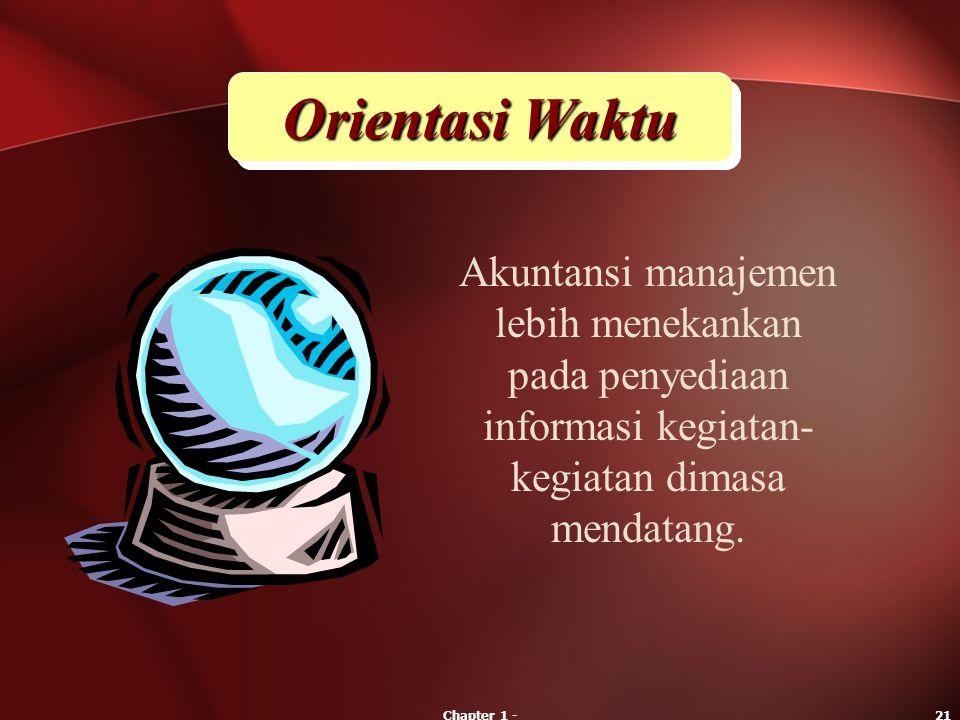 Chapter 1 -21 Orientasi Waktu Akuntansi manajemen lebih menekankan pada penyediaan informasi kegiatan- kegiatan dimasa mendatang.