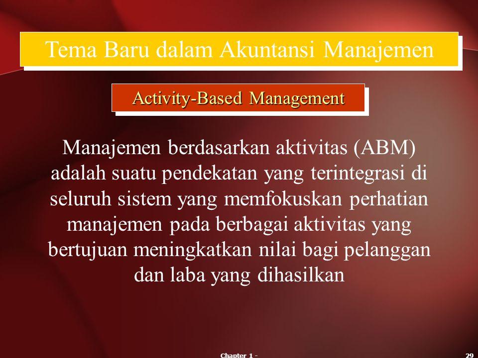 Chapter 1 -29 Tema Baru dalam Akuntansi Manajemen Activity-Based Management Manajemen berdasarkan aktivitas (ABM) adalah suatu pendekatan yang terinte