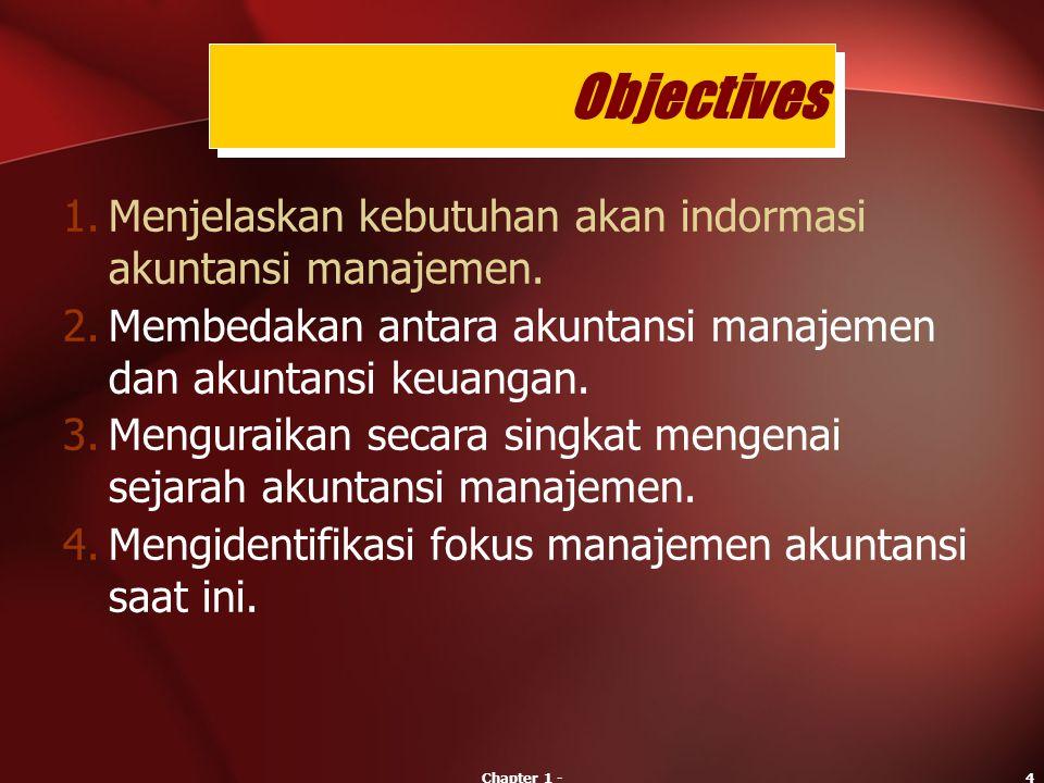 Chapter 1 -4 1.Menjelaskan kebutuhan akan indormasi akuntansi manajemen. 2.Membedakan antara akuntansi manajemen dan akuntansi keuangan. 3.Menguraikan