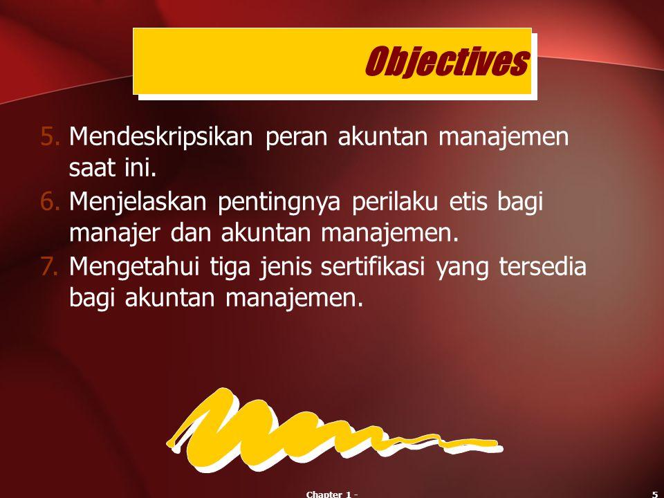 Chapter 1 -5 5.Mendeskripsikan peran akuntan manajemen saat ini. 6.Menjelaskan pentingnya perilaku etis bagi manajer dan akuntan manajemen. 7.Mengetah