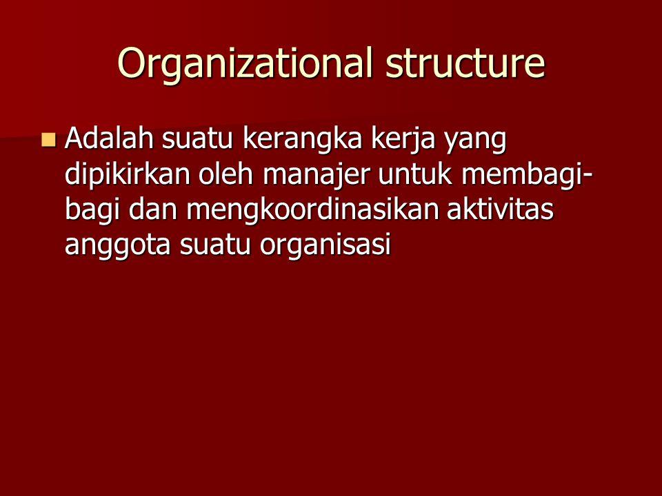 Organizational structure Adalah suatu kerangka kerja yang dipikirkan oleh manajer untuk membagi- bagi dan mengkoordinasikan aktivitas anggota suatu or