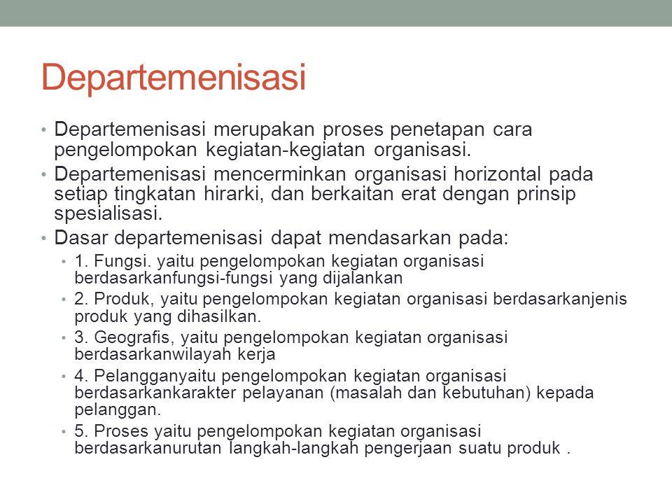 Departemenisasi Departemenisasi merupakan proses penetapan cara pengelompokan kegiatan-kegiatan organisasi. Departemenisasi mencerminkan organisasi ho