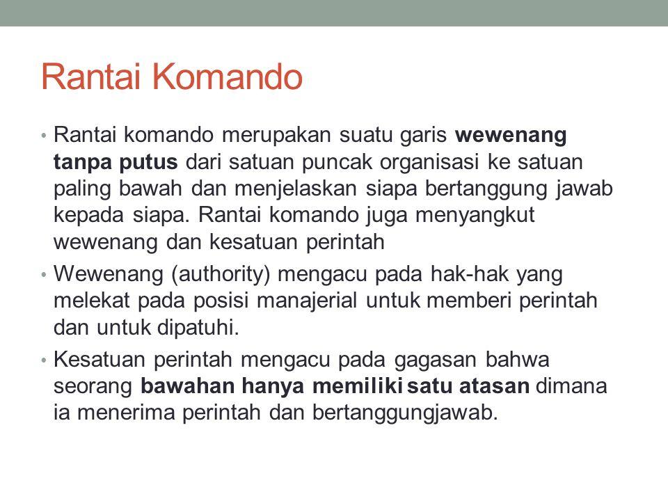 Rantai Komando Rantai komando merupakan suatu garis wewenang tanpa putus dari satuan puncak organisasi ke satuan paling bawah dan menjelaskan siapa be