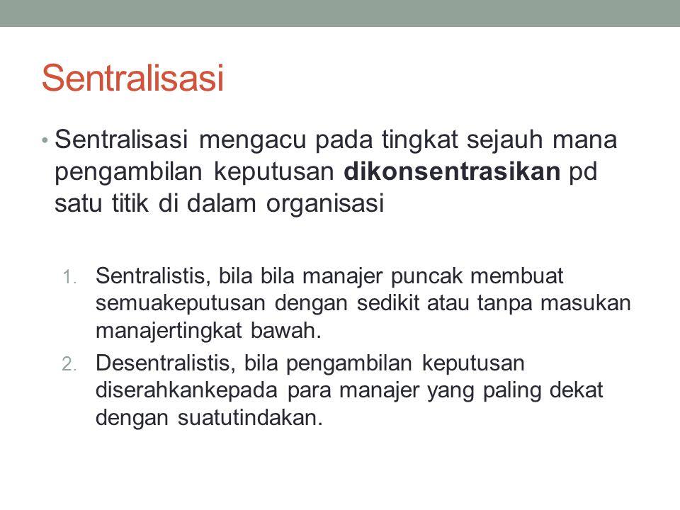 Sentralisasi Sentralisasi mengacu pada tingkat sejauh mana pengambilan keputusan dikonsentrasikan pd satu titik di dalam organisasi 1. Sentralistis, b