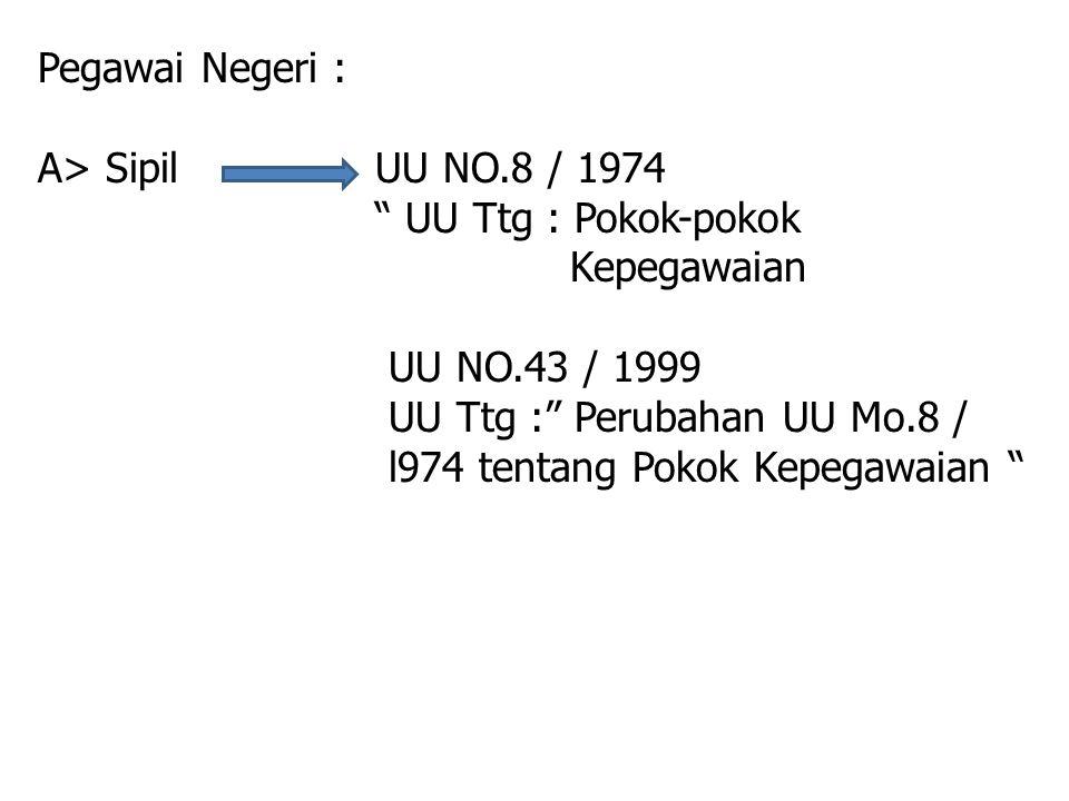 "Pegawai Negeri : A> Sipil UU NO.8 / 1974 "" UU Ttg : Pokok-pokok Kepegawaian UU NO.43 / 1999 UU Ttg :"" Perubahan UU Mo.8 / l974 tentang Pokok Kepegawai"