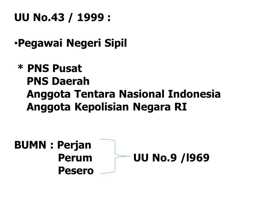 UU No.43 / 1999 : Pegawai Negeri Sipil * PNS Pusat PNS Daerah Anggota Tentara Nasional Indonesia Anggota Kepolisian Negara RI BUMN : Perjan Perum UU N