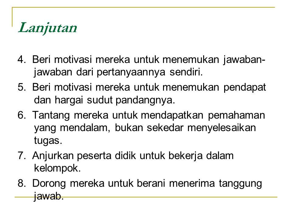 Lanjutan 4. Beri motivasi mereka untuk menemukan jawaban- jawaban dari pertanyaannya sendiri. 5. Beri motivasi mereka untuk menemukan pendapat dan har