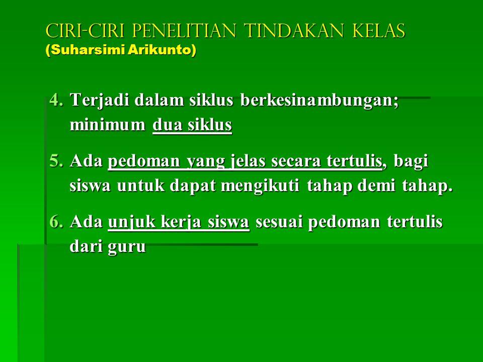 CIRI-CIRI PENELITIAN TINDAKAN KELAS (Suharsimi Arikunto) 1.Merupakan kegiatan nyata untuk meningkatkan mutu pembelajaran 2.Merupakan tindakan oleh gur