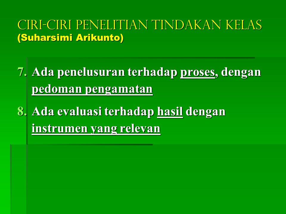 CIRI-CIRI PENELITIAN TINDAKAN KELAS (Suharsimi Arikunto) 4.Terjadi dalam siklus berkesinambungan; minimum dua siklus 5.Ada pedoman yang jelas secara t