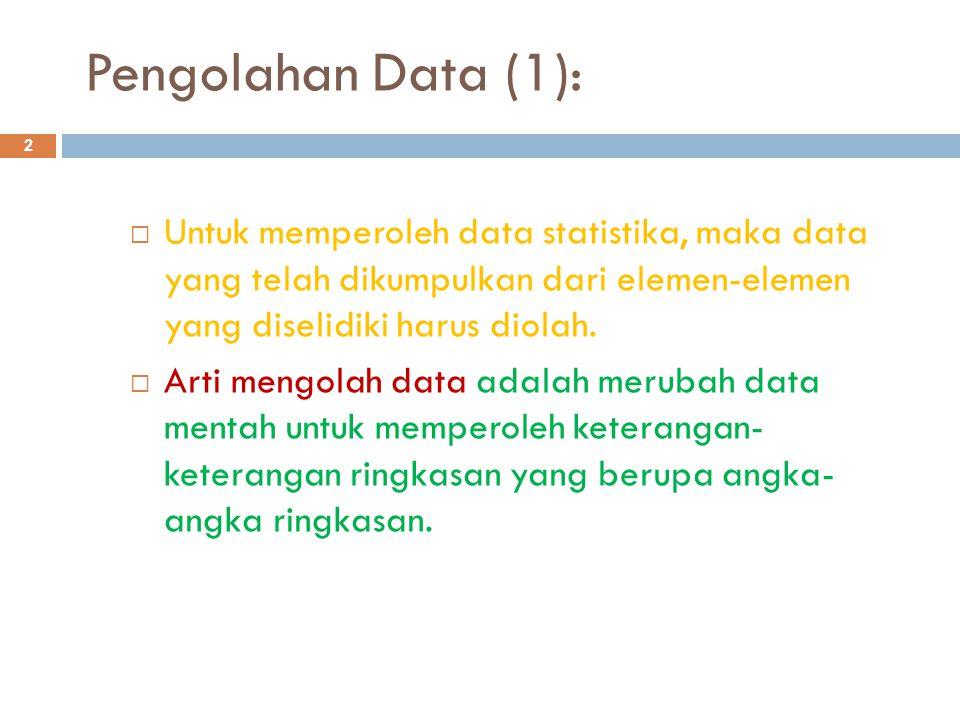 Pengolahan Data (1): 2  Untuk memperoleh data statistika, maka data yang telah dikumpulkan dari elemen-elemen yang diselidiki harus diolah.  Arti me