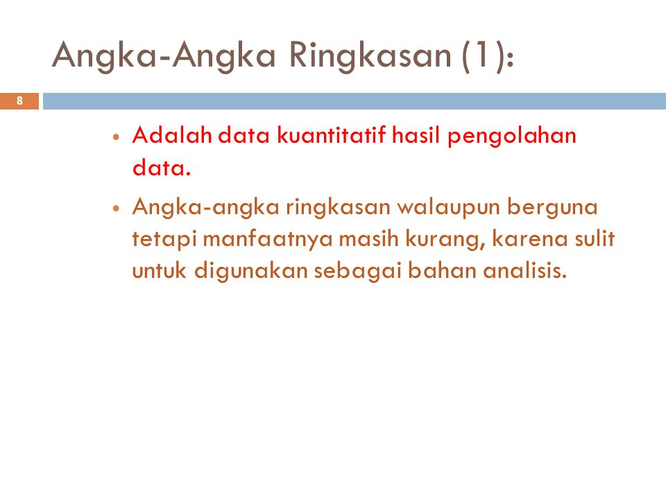 Angka-Angka Ringkasan (1): 8 Adalah data kuantitatif hasil pengolahan data. Angka-angka ringkasan walaupun berguna tetapi manfaatnya masih kurang, kar