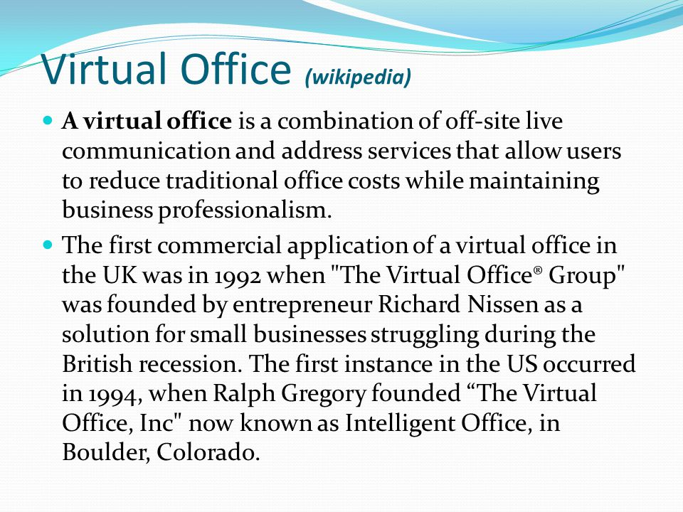 Virtual Office (wikipedia) A virtual office is a combination of off-site live communication and address services that allow users to reduce traditiona