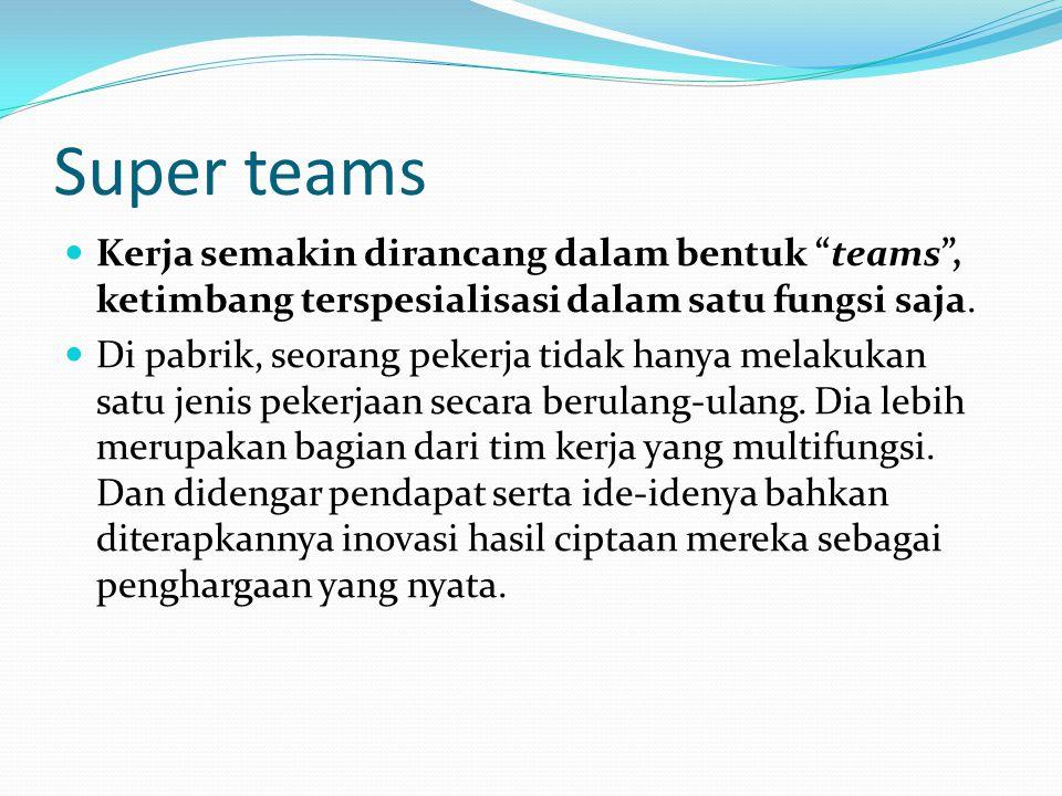 Super teams Kerja semakin dirancang dalam bentuk teams , ketimbang terspesialisasi dalam satu fungsi saja.