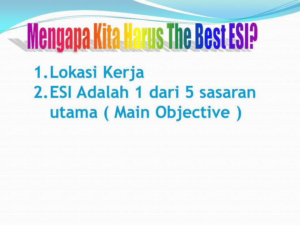 1.Lokasi Kerja 2.ESI Adalah 1 dari 5 sasaran utama ( Main Objective )