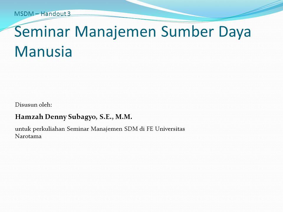 MSDM – Handout 3 Seminar Manajemen Sumber Daya Manusia Disusun oleh: Hamzah Denny Subagyo, S.E., M.M. untuk perkuliahan Seminar Manajemen SDM di FE Un