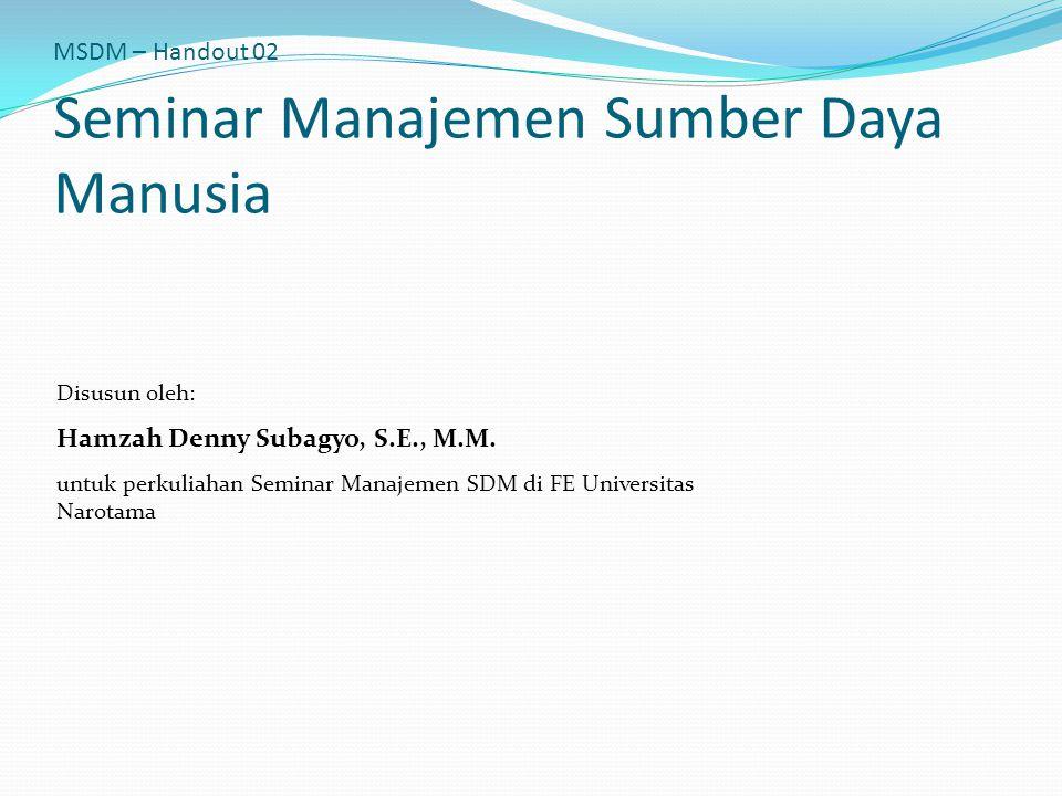 MSDM – Handout 02 Seminar Manajemen Sumber Daya Manusia Disusun oleh: Hamzah Denny Subagyo, S.E., M.M. untuk perkuliahan Seminar Manajemen SDM di FE U