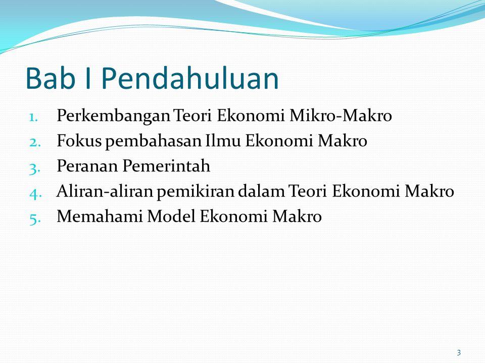 Bab I Pendahuluan 1. Perkembangan Teori Ekonomi Mikro-Makro 2. Fokus pembahasan Ilmu Ekonomi Makro 3. Peranan Pemerintah 4. Aliran-aliran pemikiran da