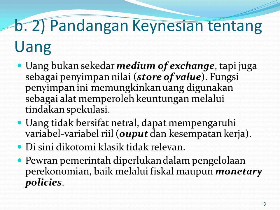 b. 2) Pandangan Keynesian tentang Uang Uang bukan sekedar medium of exchange, tapi juga sebagai penyimpan nilai (store of value). Fungsi penyimpan ini