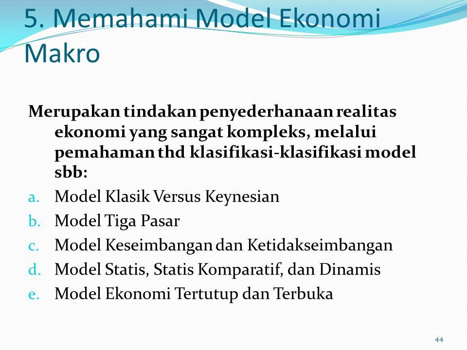 5. Memahami Model Ekonomi Makro Merupakan tindakan penyederhanaan realitas ekonomi yang sangat kompleks, melalui pemahaman thd klasifikasi-klasifikasi