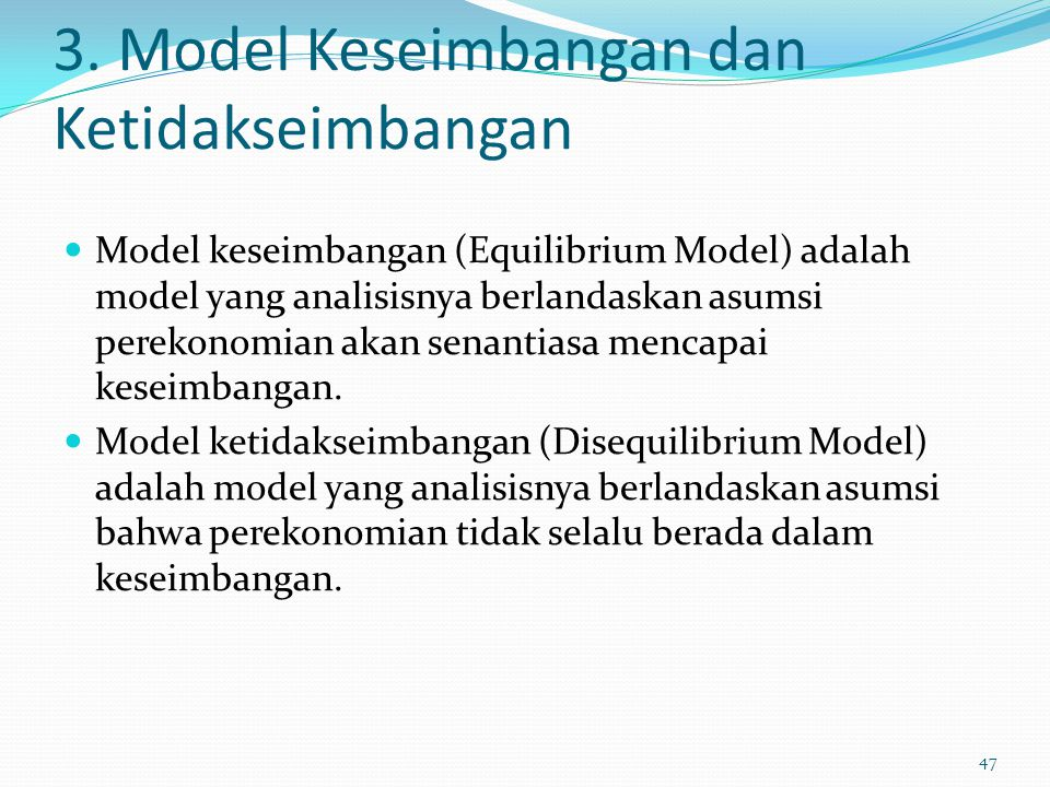3. Model Keseimbangan dan Ketidakseimbangan Model keseimbangan (Equilibrium Model) adalah model yang analisisnya berlandaskan asumsi perekonomian akan