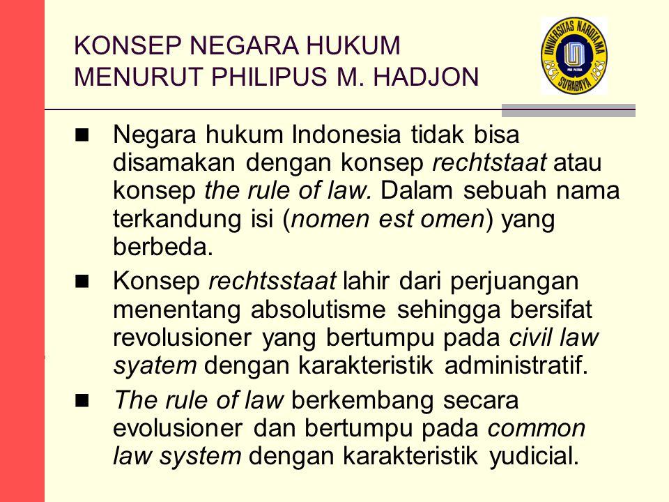 KONSEP NEGARA HUKUM MENURUT PHILIPUS M. HADJON Negara hukum Indonesia tidak bisa disamakan dengan konsep rechtstaat atau konsep the rule of law. Dalam