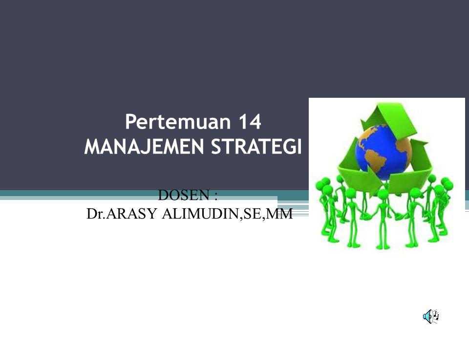 Pertemuan 14 MANAJEMEN STRATEGI DOSEN : Dr.ARASY ALIMUDIN,SE,MM