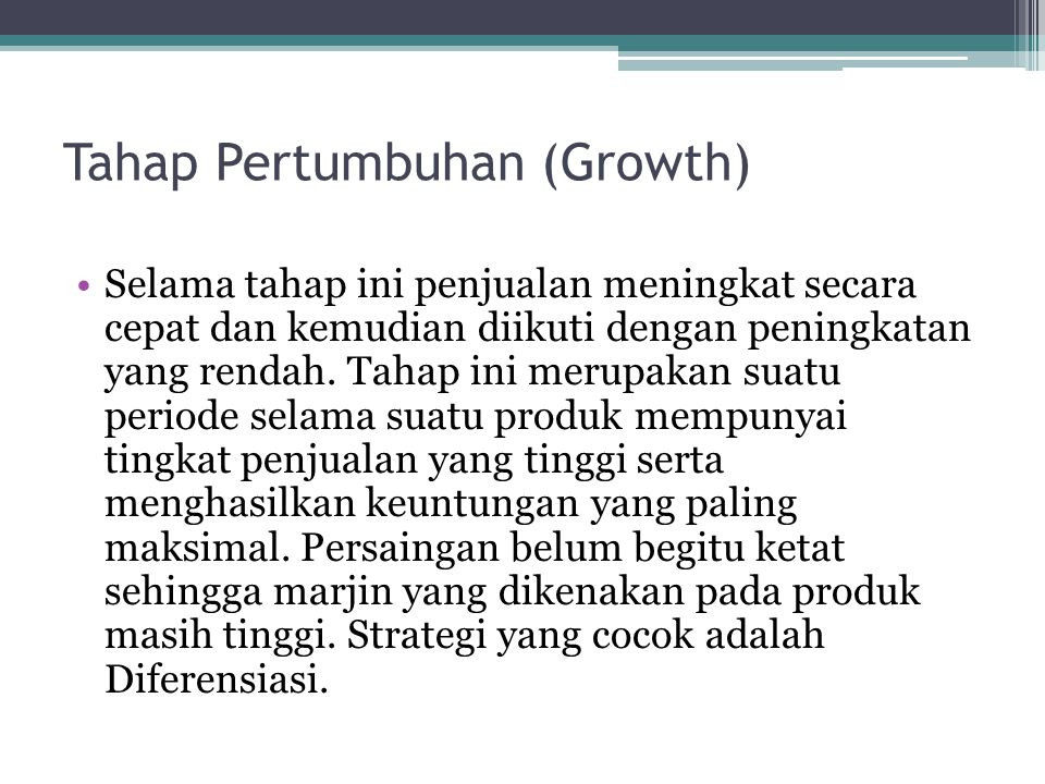 Tahap Pertumbuhan (Growth) Selama tahap ini penjualan meningkat secara cepat dan kemudian diikuti dengan peningkatan yang rendah. Tahap ini merupakan