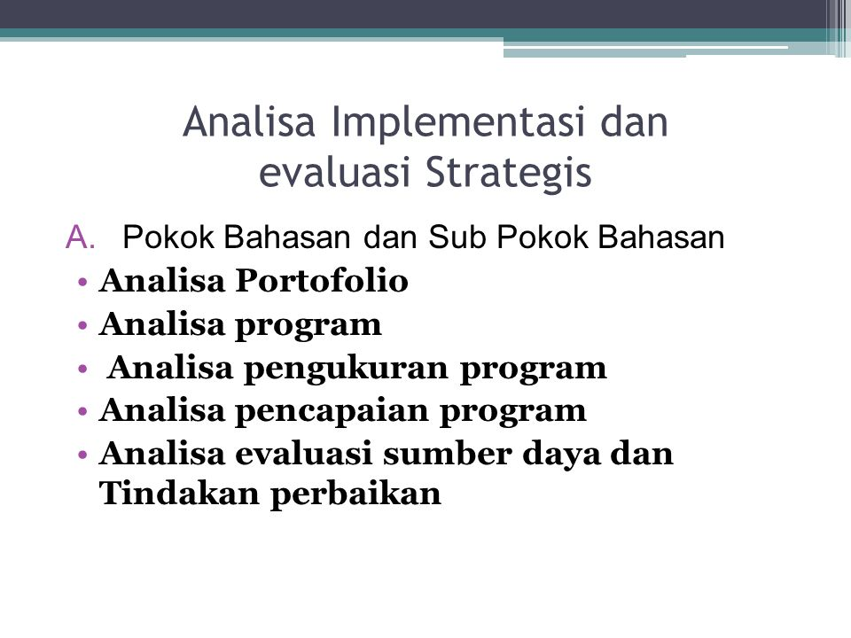Analisa Implementasi dan evaluasi Strategis A.Pokok Bahasan dan Sub Pokok Bahasan Analisa Portofolio Analisa program Analisa pengukuran program Analisa pencapaian program Analisa evaluasi sumber daya dan Tindakan perbaikan