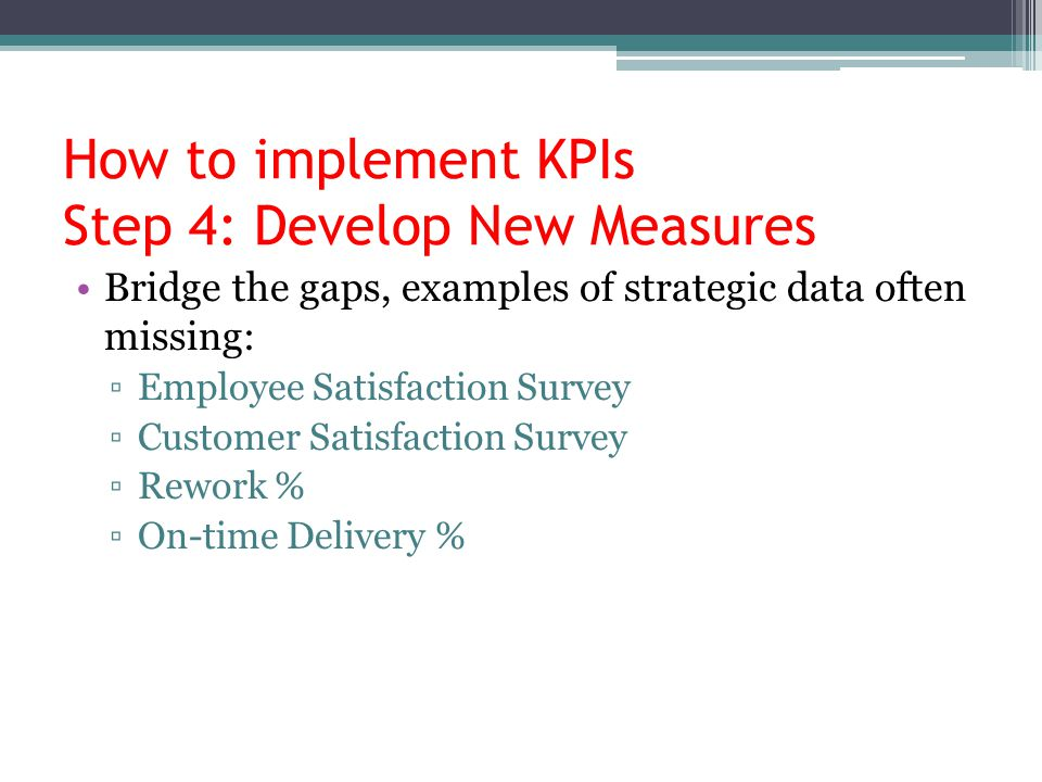 How to implement KPIs Step 4: Develop New Measures Bridge the gaps, examples of strategic data often missing: ▫Employee Satisfaction Survey ▫Customer