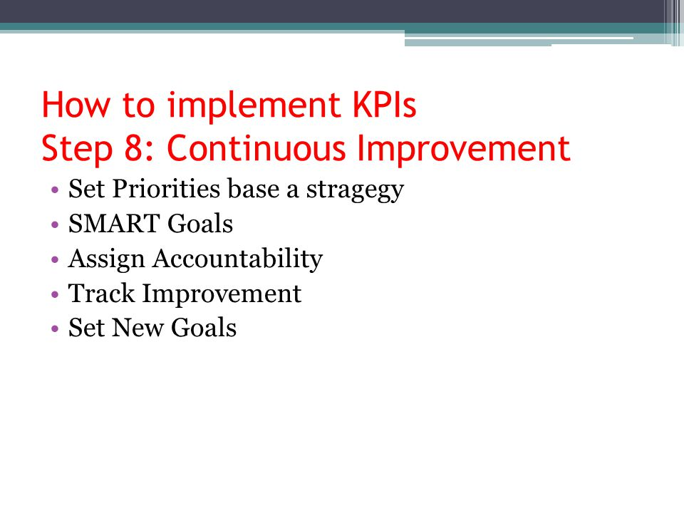 How to implement KPIs Step 8: Continuous Improvement Set Priorities base a stragegy SMART Goals Assign Accountability Track Improvement Set New Goals