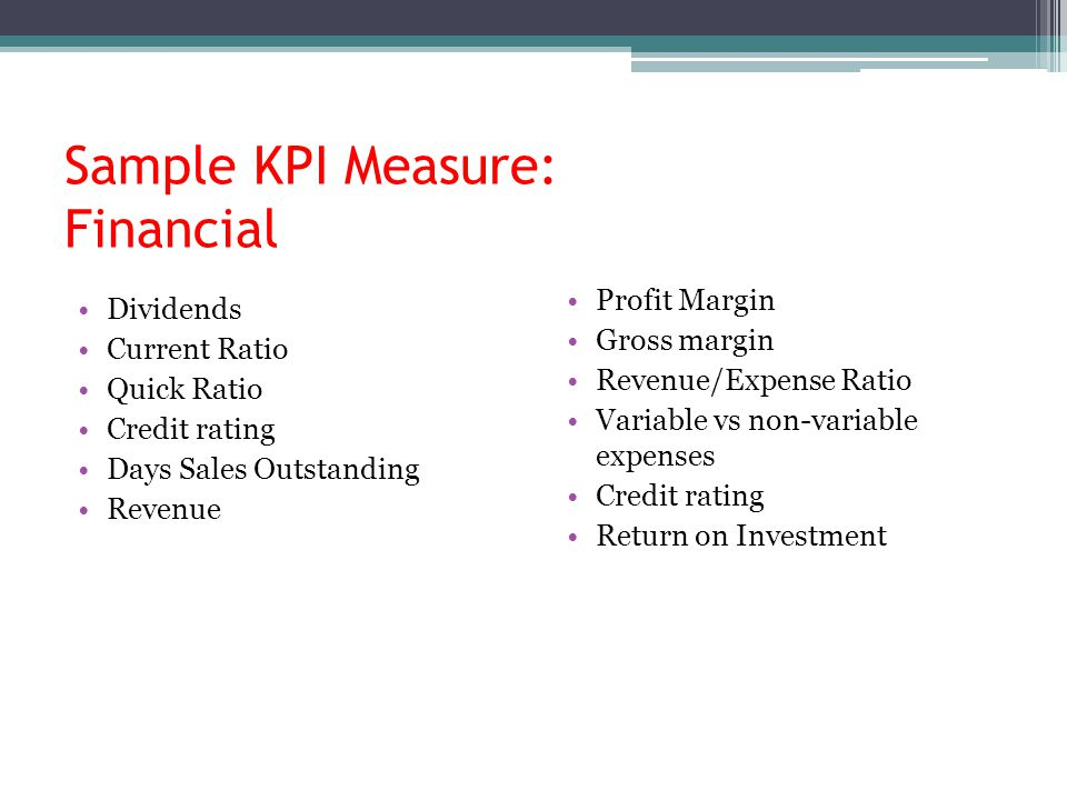 Sample KPI Measure: Financial Dividends Current Ratio Quick Ratio Credit rating Days Sales Outstanding Revenue Profit Margin Gross margin Revenue/Expense Ratio Variable vs non-variable expenses Credit rating Return on Investment