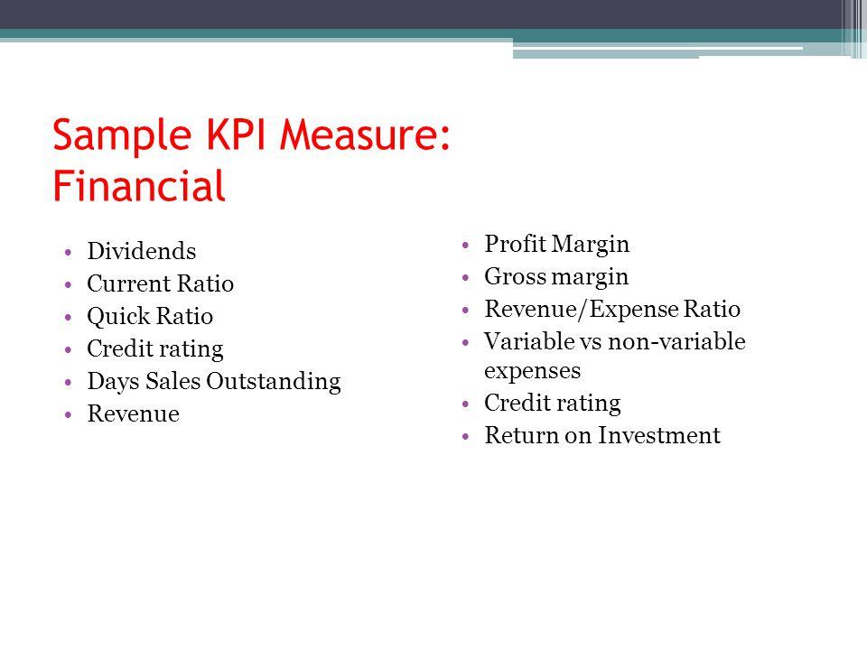Sample KPI Measure: Financial Dividends Current Ratio Quick Ratio Credit rating Days Sales Outstanding Revenue Profit Margin Gross margin Revenue/Expe