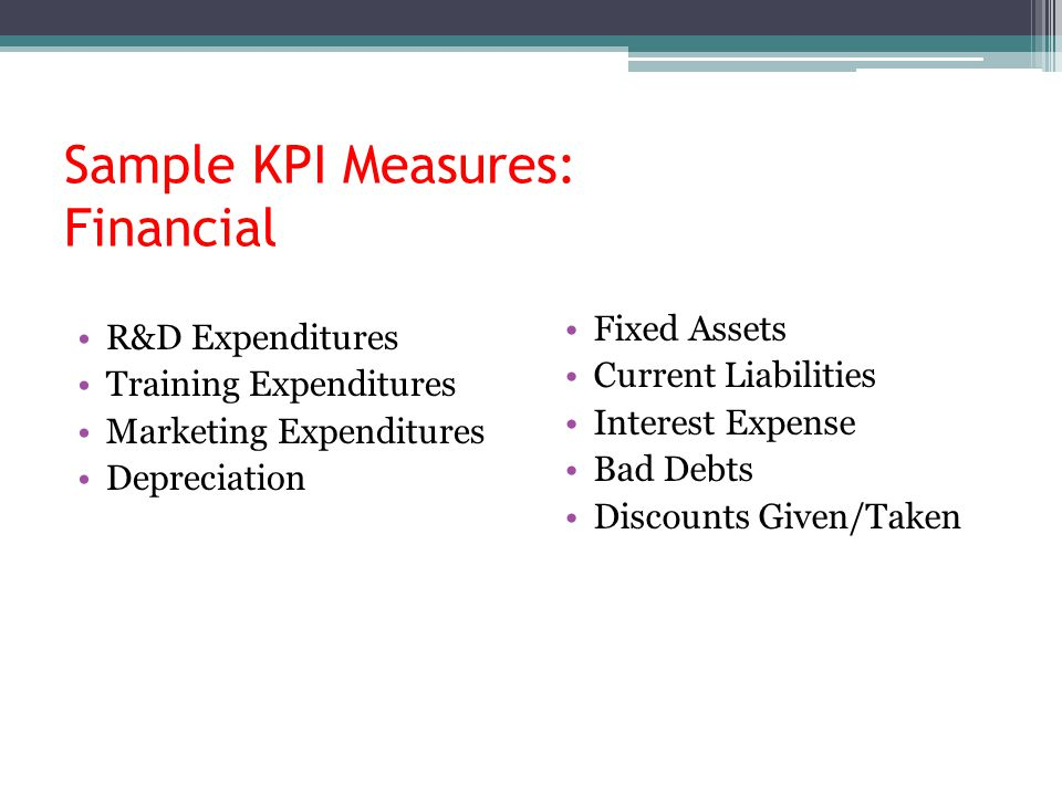 Sample KPI Measures: Financial R&D Expenditures Training Expenditures Marketing Expenditures Depreciation Fixed Assets Current Liabilities Interest Ex