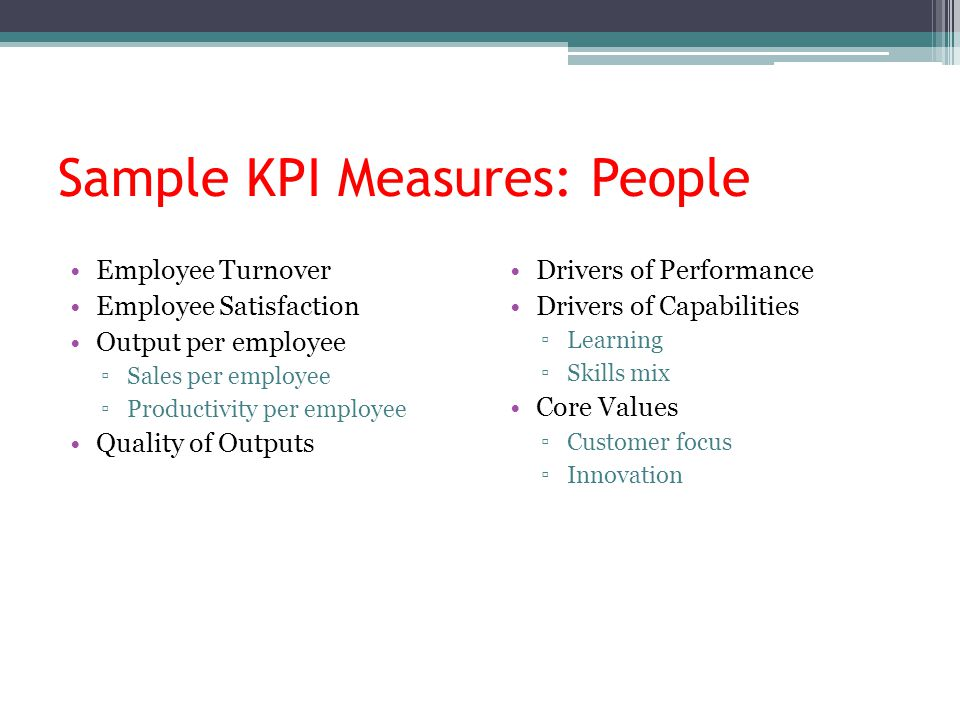 Sample KPI Measures: People Employee Turnover Employee Satisfaction Output per employee ▫Sales per employee ▫Productivity per employee Quality of Outputs Drivers of Performance Drivers of Capabilities ▫Learning ▫Skills mix Core Values ▫Customer focus ▫Innovation