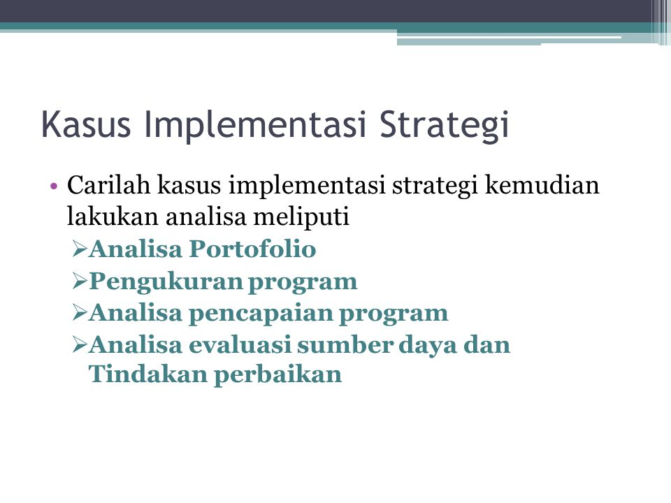 Kasus Implementasi Strategi Carilah kasus implementasi strategi kemudian lakukan analisa meliputi  Analisa Portofolio  Pengukuran program  Analisa pencapaian program  Analisa evaluasi sumber daya dan Tindakan perbaikan