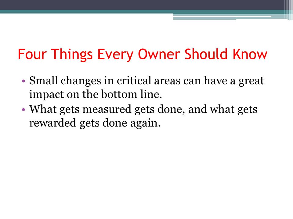 Four Things Every Owner Should Know Small changes in critical areas can have a great impact on the bottom line. What gets measured gets done, and what