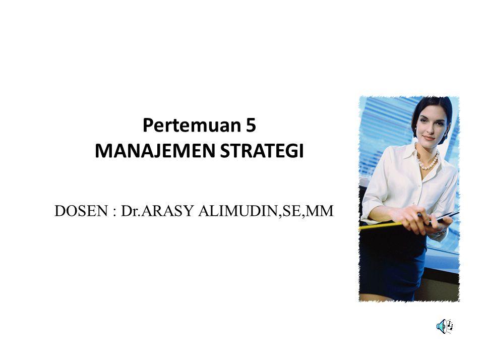 Pertemuan 5 MANAJEMEN STRATEGI DOSEN : Dr.ARASY ALIMUDIN,SE,MM