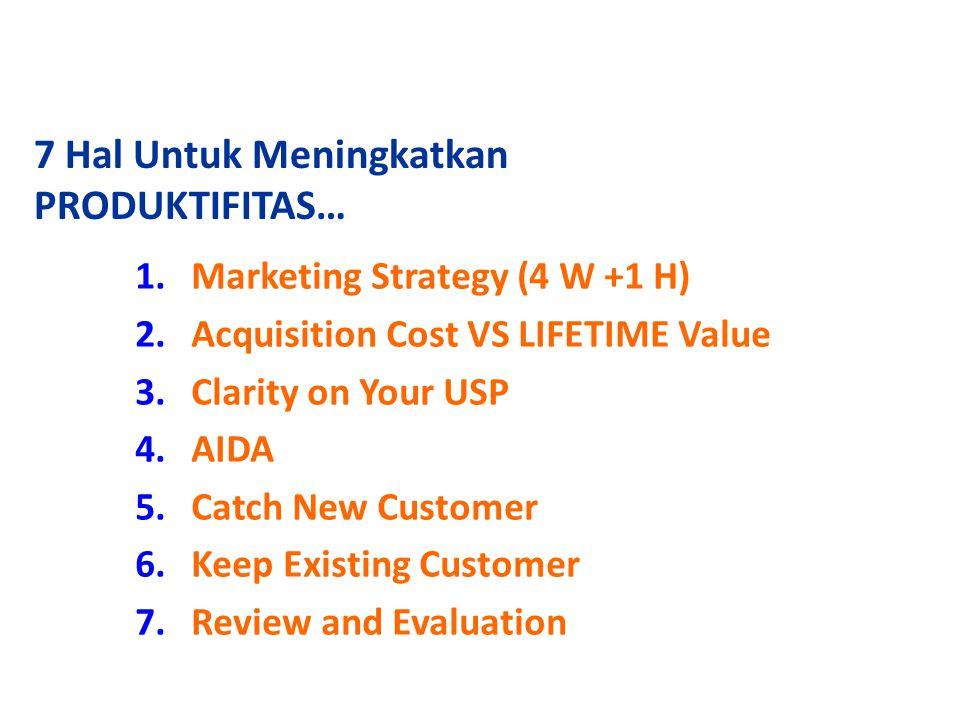 7 Hal Untuk Meningkatkan PRODUKTIFITAS… 1.Marketing Strategy (4 W +1 H) 2.Acquisition Cost VS LIFETIME Value 3.Clarity on Your USP 4.AIDA 5.Catch New