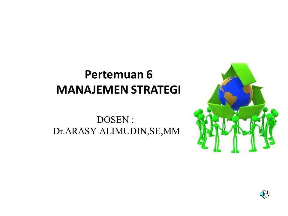 Pertemuan 6 MANAJEMEN STRATEGI DOSEN : Dr.ARASY ALIMUDIN,SE,MM