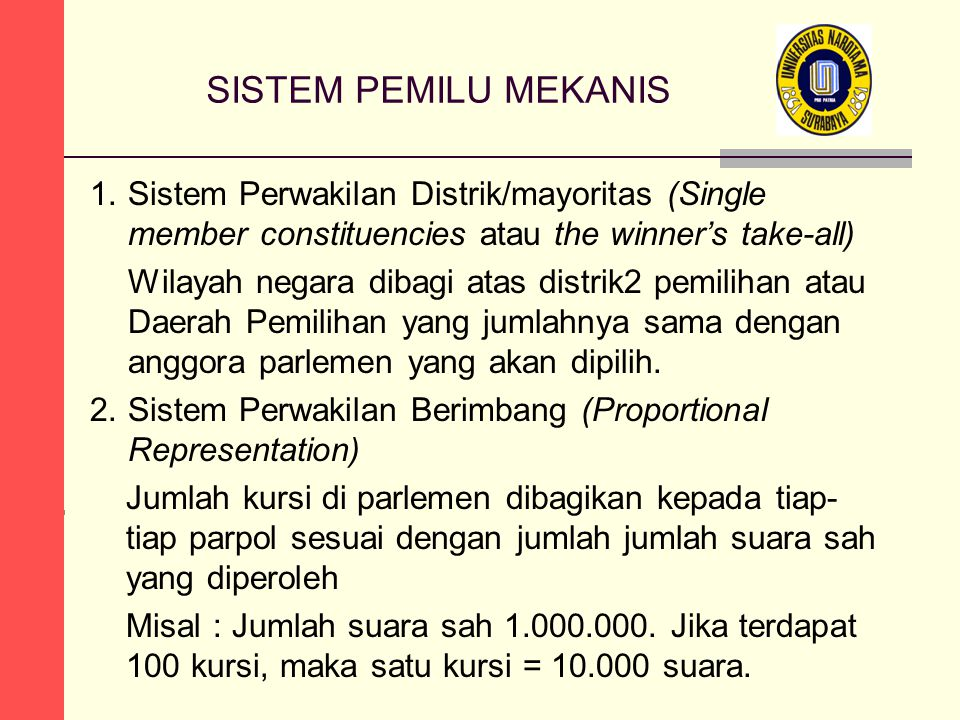 SISTEM PEMILU MEKANIS 1.Sistem Perwakilan Distrik/mayoritas (Single member constituencies atau the winner's take-all) Wilayah negara dibagi atas distrik2 pemilihan atau Daerah Pemilihan yang jumlahnya sama dengan anggora parlemen yang akan dipilih.