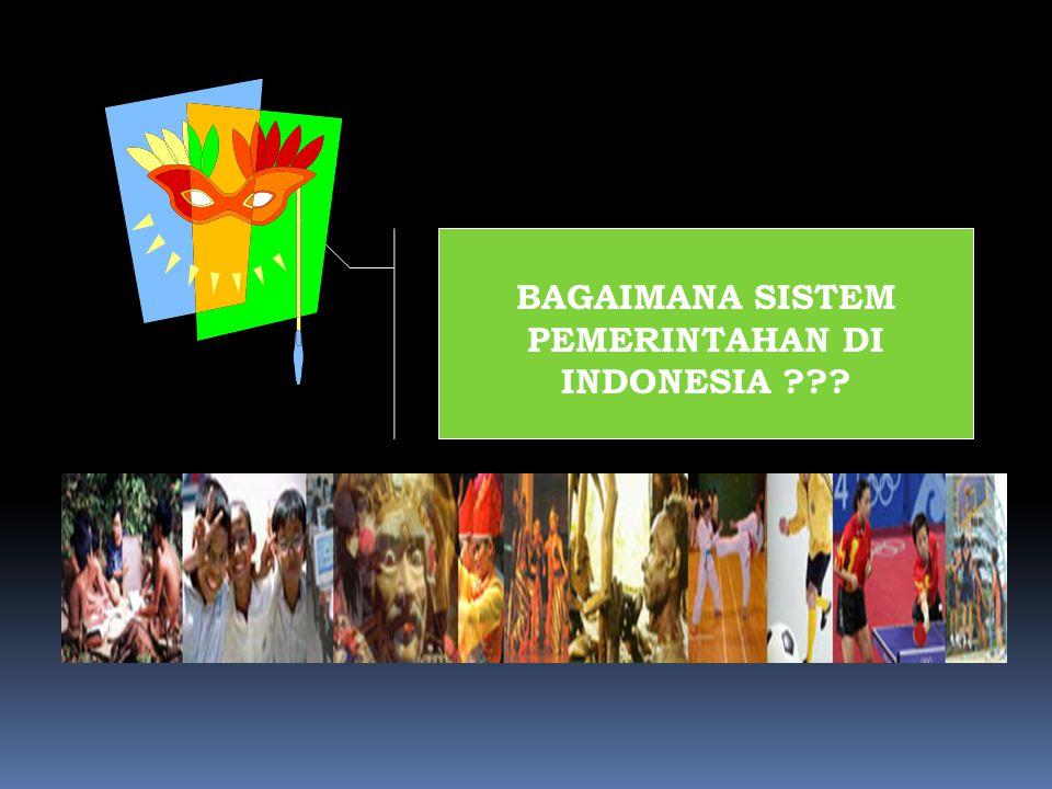BAGAIMANA SISTEM PEMERINTAHAN DI INDONESIA ???