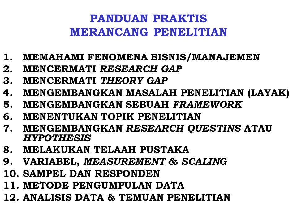 PANDUAN PRAKTIS MERANCANG PENELITIAN 1.MEMAHAMI FENOMENA BISNIS/MANAJEMEN 2.MENCERMATI RESEARCH GAP 3.MENCERMATI THEORY GAP 4.MENGEMBANGKAN MASALAH PENELITIAN (LAYAK) 5.MENGEMBANGKAN SEBUAH FRAMEWORK 6.MENENTUKAN TOPIK PENELITIAN 7.MENGEMBANGKAN RESEARCH QUESTINS ATAU HYPOTHESIS 8.MELAKUKAN TELAAH PUSTAKA 9.VARIABEL, MEASUREMENT & SCALING 10.SAMPEL DAN RESPONDEN 11.METODE PENGUMPULAN DATA 12.ANALISIS DATA & TEMUAN PENELITIAN