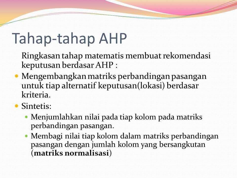 Tahap-tahap AHP Ringkasan tahap matematis membuat rekomendasi keputusan berdasar AHP : Mengembangkan matriks perbandingan pasangan untuk tiap alternat